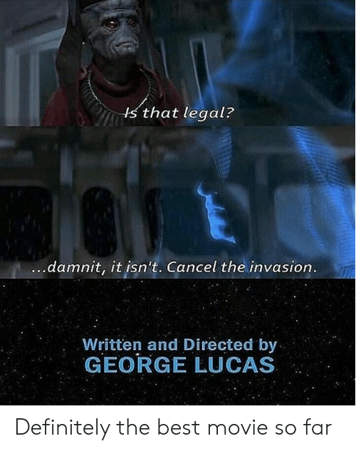 invasion: s that legal?  damnit, it isn't. Cancel the invasion  Written and Directed by  GEORGE LUCAS Definitely the best movie so far