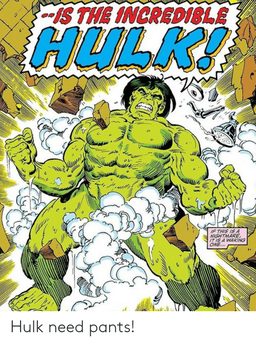 Hulk: S THE INCRED1SLE  HULK!  IF THIS IS A  NIGHTMARE  IT IS A WAKING  ONE... Hulk need pants!