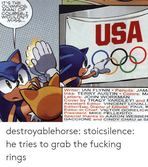 Fucking, Tumblr, and Blog: S THE  LYMPICS  COURSEII  WOULDN'T  MISS..  USA  Writer: IAN FLYNN Pencils: JAM  Inks: TERRY AUSTIN Colors: MA  Letters: JOHN WORKMAN  Cover by TRACY YARDLEY! and  Assistant Editor: VINCENT LOVALL  Editor/Exec. Director of Editorial: PAUL K  Editor:in:Chief: VICTOR GORELICK  President: MIKE PELLERITO  Special thanks to AARON WEBBER  GACCIONE and CINDY CHAUat SE destroyablehorse: stoicsilence: he tries to grab the fucking rings
