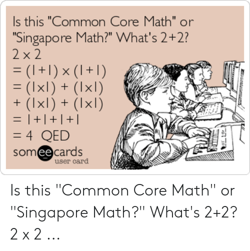 """Common Core Math Meme: s this """"Common Core Math"""" or  Singapore Math?"""" What's 2+2?  xl)+  somee cards  user card Is this """"Common Core Math"""" or """"Singapore Math?"""" What's 2+2? 2 x 2 ..."""