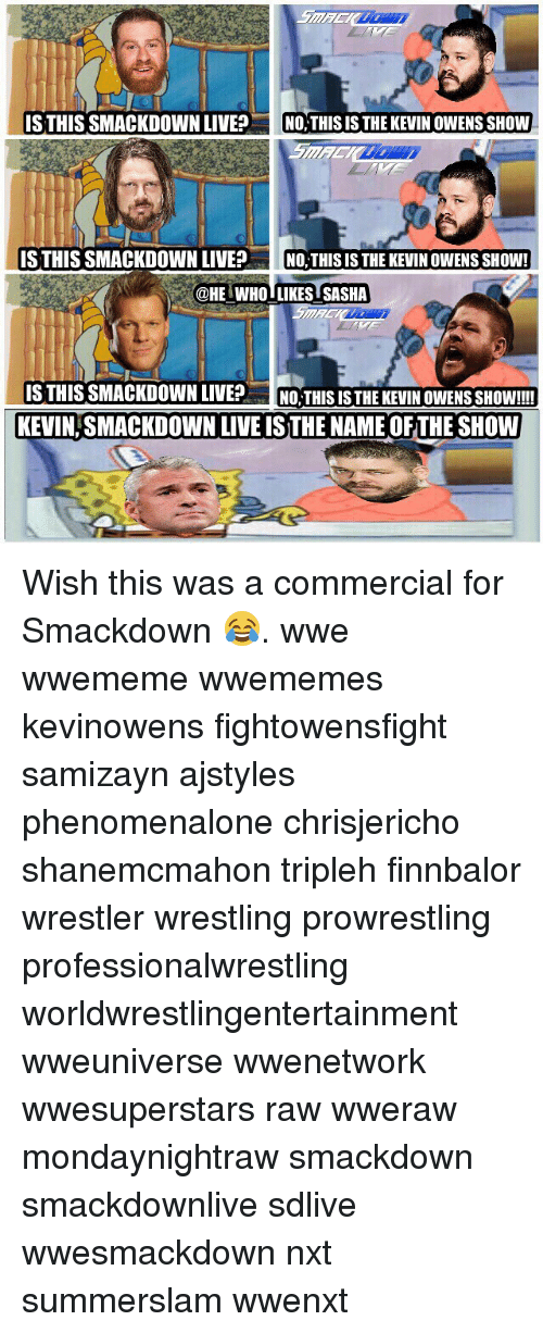 Memes, Wrestling, and World Wrestling Entertainment: S THIS SMACKDOWN LIVENO,THISIS THE KEVIN OWENS SHOW  S THIS SMACKDOWN LIVEPNO,THIS IS THE KEVIN OWENS SHOW!  @HE WHO LIKES SASHA  ISTHIS SMACKDOWN LIVENO. THIS IS THE KEVIN OWENS SHOW!!!  KEVIN,SMACKDOWN LIVE IS THE NAME OFTHE SHOW Wish this was a commercial for Smackdown 😂. wwe wwememe wwememes kevinowens fightowensfight samizayn ajstyles phenomenalone chrisjericho shanemcmahon tripleh finnbalor wrestler wrestling prowrestling professionalwrestling worldwrestlingentertainment wweuniverse wwenetwork wwesuperstars raw wweraw mondaynightraw smackdown smackdownlive sdlive wwesmackdown nxt summerslam wwenxt