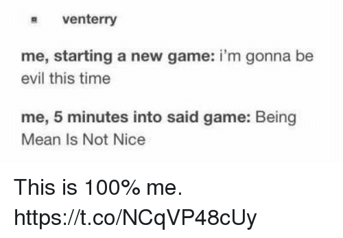 Being Mean: s venterry  me, starting a new game: i'm gonna be  evil this time  me, 5 minutes into said game: Being  Mean Is Not Nice This is 100% me. https://t.co/NCqVP48cUy