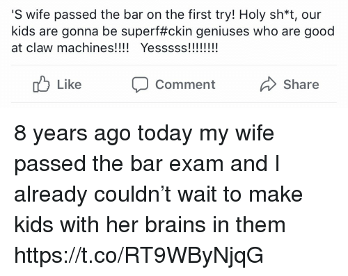 Geniuses: S wife passed the bar on the first try! Holy sh*t, our  kids are gonna be super#ckin geniuses who are good  at claw machines! Yesss!!  Like CommentShare 8 years ago today my wife passed the bar exam and I already couldn't wait to make kids with her brains in them https://t.co/RT9WByNjqG