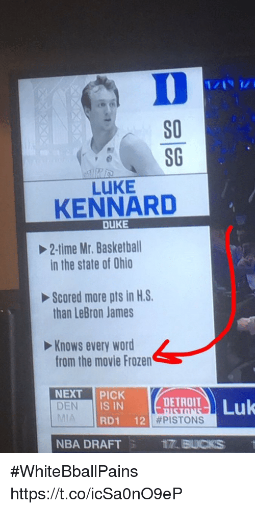 Nba Draft: S0  80  LUKE  KENNARD  DUKE  2-time Mr. Basketball  in the state of Ohio  Scored more pts in H.S.  than LeBron James  Knows every word  from the movie Frozen  Keme  NEXT PICK DETROIT  DEN  DEN IS IN  RD1 12  | #PISTONS  NBA DRAFT  ITT. BUCKS #WhiteBballPains https://t.co/icSa0nO9eP
