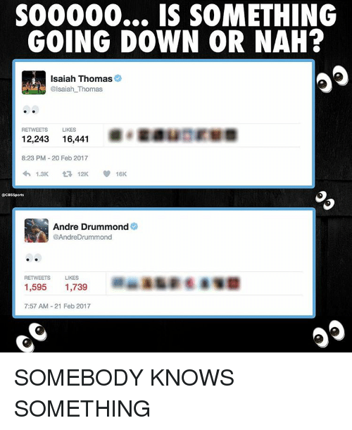 Drummond: S00000... IS SOMETHING  GOING DOWN OR NAH?  Isaiah Thomas  @lsaiah Thomas  RETWEETS LIKES  12,243  16,441  8:23 PM 20 Feb 2017  1.3K  12K  SCBSSports  Andre Drummond  AndreDrummond  RETWEETS LIKES  1,595  1,739  7:57 AM 21 Feb 2017 SOMEBODY KNOWS SOMETHING