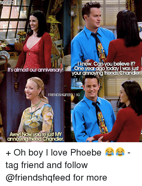 boys i love: S05E23  know. Can you believe it?  It's almost our anniversary  One year digo todav Was just  friends der  FRIENDSHQFEEDI IG  Aww!  Now youre just MY  annoying mend Chander. + Oh boy I love Phoebe 😂😂 - tag friend and follow @friendshqfeed for more