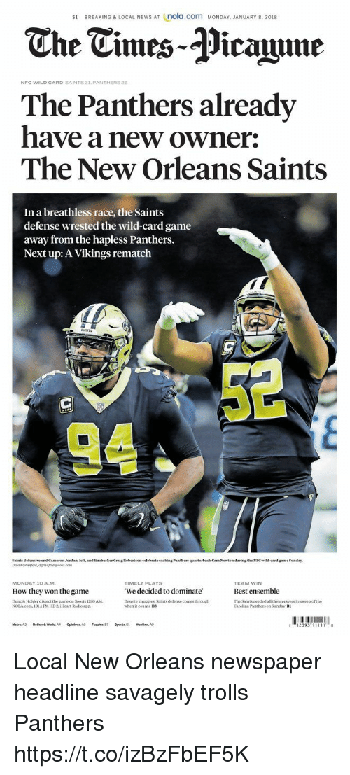 New Orleans Saints: s1 BREAKING & LOCAL NEWS AT (nola.com MONDAY. JANUARY 8. 2018  The Tmes-Picaine  NFC WILD CARD SAINTS 31 PANTHERS26  The Panthers already  have a new owner:  The New Orleans Saints  In a breathless race, the Saints  defense wrested the wild-card game  away from the hapless Panthers.  Next up: A Vikings rematch  AINTS  Saints defensive end Cameron Jordan, left, and linebacker Craig Robertson celebrate sacking Pantbers quarterback Cam Newton during the NFC wild-card game Sanday  TIMELY PLAYS  We decided to dominate'  Despite struggles, Saints defense comes through  MONDAY 10 AM  TEAM WIN  Best ensemble  The Saints needed all their prayers in sweep of the  How they won the game  Dunc& Holder dissect the game on Sports 1280 AM  NOLAcom. 1011 FM HD2, iHeat Radio app.  when it counts B3  Carclina Panthers on Sunday B1  Metro. A3  Nation & World, A4  Opinion  A5  Puzzles, 87  Sports, 81  weather. A8 Local New Orleans newspaper headline savagely trolls Panthers https://t.co/izBzFbEF5K