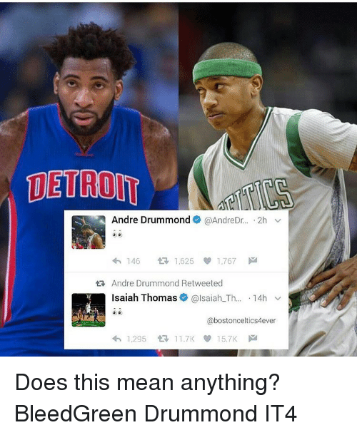 Drummond: SA Andre Drummond @AndreDr  2h  v  4h 146  tR 1,625 1,767  M  ta, Andre Drummond Retweeted  Isaiah Thomas  alsaiah Th  14h  v  abostonceltics4ever  4h, 1.295 11.7K 15.7K M Does this mean anything? BleedGreen Drummond IT4