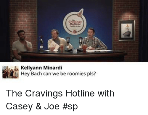 roomies: sa Kellyann Minardi  Hey Bach can we be roomies pls? The Cravings Hotline with Casey & Joe #sp