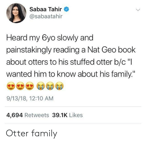 """otter: Sabaa Tahir  @sabaatahir  Heard my 6yo slowly and  painstakingly reading a Nat Geo book  about otters to his stuffed otter b/c """"I  wanted him to know about his family.""""  9/13/18, 12:10 AM  4,694 Retweets 39.1K Likes Otter family"""
