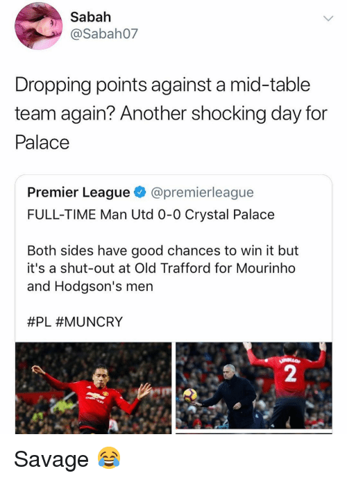 crystal palace: Sabah  @Sabah07  Dropping points against a mid-table  team again? Another shocking day for  Palace  Premier League @premierleague  FULL-TIME Man Utd 0-0 Crystal Palace  Both sides have good chances to win it but  it's a shut-out at Old Trafford for Mourinho  and Hodgson's men  #PL #MUNCRY  2 Savage 😂