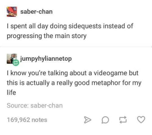 Life, Good, and Metaphor: saber-chan  I spent all day doing sidequests instead of  progressing the main story  jumpyhyliannetop  I know you're talking about a videogame but  this is actually a really good metaphor for my  life  Source: saber-chan  169,962 notes