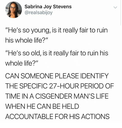 "So Old: Sabrina Joy Stevens  @realsabijoy  ""He's so young, is it really fair to ruin  his whole life?""  ""He's so old, is it really fair to ruin his  whole life?""  CAN SOMEONE PLEASE IDENTIFY  THE SPECIFIC 27-HOUR PERIOD OF  TIME IN A CISGENDER MAN'S LIFE  WHEN HE CAN BE HELD  ACCOUNTABLE FOR HIS ACTIONS"