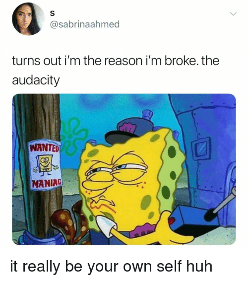 Huh, Audacity, and Relatable: @sabrinaahmed  turns out i'm the reason i'm broke. the  audacity  WANTED  MANIAC it really be your own self huh