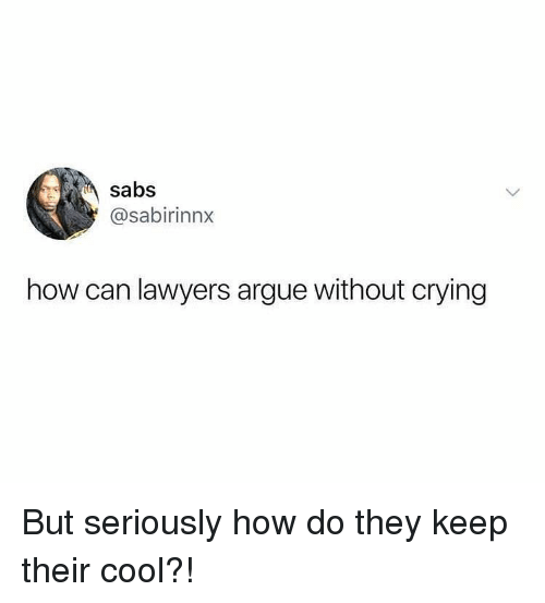 Arguing, Crying, and Funny: sabs  @sabirinnx  how can lawyers argue without crying But seriously how do they keep their cool?!