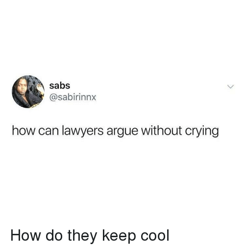 Arguing, Crying, and Cool: sabs  @sabirinnx  how can lawyers argue without crying How do they keep cool