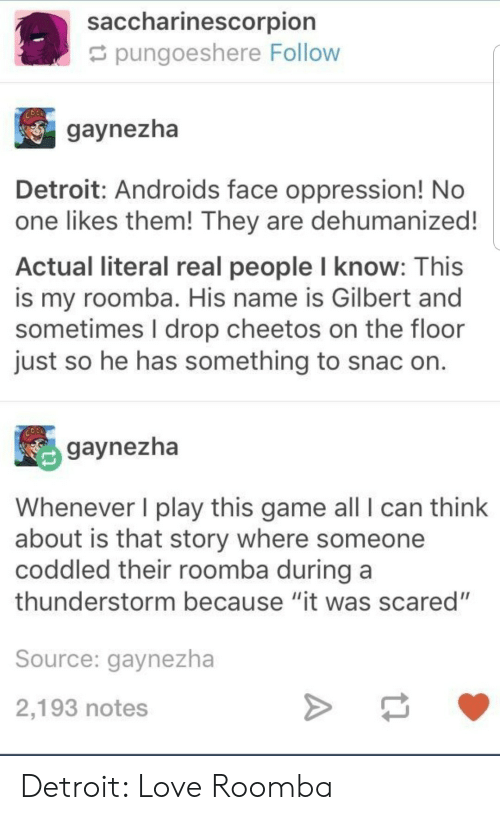 """Cheetos, Detroit, and Love: saccharinescorpion  pungoeshere Follow  gaynezha  Detroit: Androids face oppression! No  one likes them! They are dehumanized!  Actual literal real people l know: This  is my roomba. His name is Gilbert and  sometimes I drop cheetos on the floor  just so he has something to snac on  gaynezha  Whenever I play this game all I can think  about is that story where someone  coddled their roomba during a  thunderstorm because """"it was scared""""  Source: gaynezha  2,193 notes Detroit: Love Roomba"""