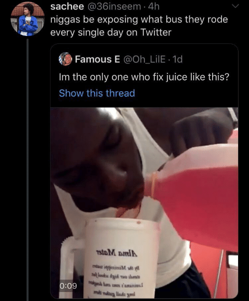 bus: sachee @36inseem 4h  niggas be exposing what bus they rode  every single day on Twitter  Famous E @Oh_LilE 1d  Im the only one who fix juice like this?  Show this thread  7stoM DmlA  lood Aid wo ths  0:09  ms niug liada gnal