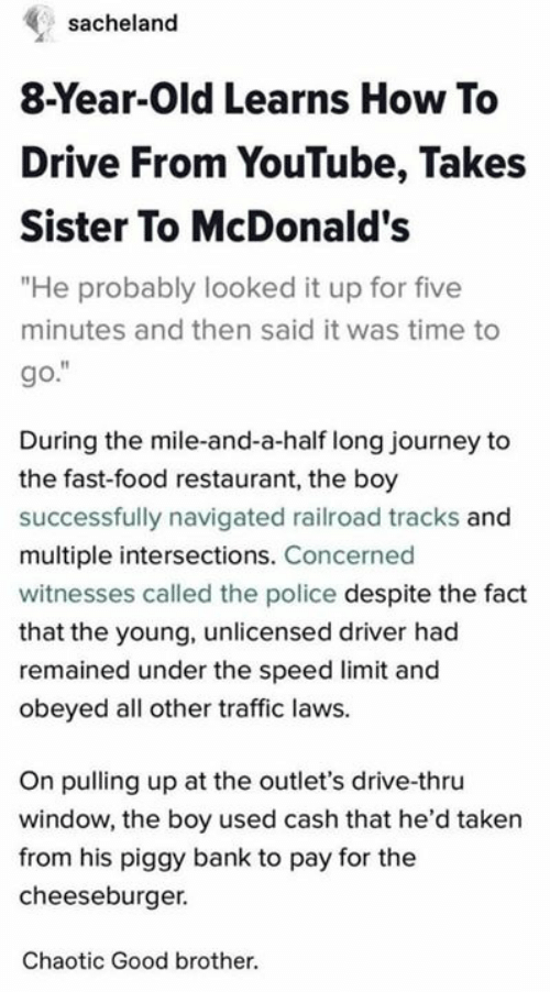 "fast-food-restaurant: sacheland  8-Year-Old Learns How To  Drive From YouTube, Takes  Sister To McDonald's  ""He probably looked it up for five  minutes and then said it was time to  go.""  During the mile-and-a-half long journey to  the fast-food restaurant, the boy  successfully navigated railroad tracks and  multiple intersections. Concerned  witnesses called the police despite the fact  that the young, unlicensed driver had  remained under the speed limit and  obeyed all other traffic laws.  On pulling up at the outlet's drive-thru  window, the boy used cash that he'd taken  from his piggy bank to pay for the  cheeseburger.  Chaotic Good brother."