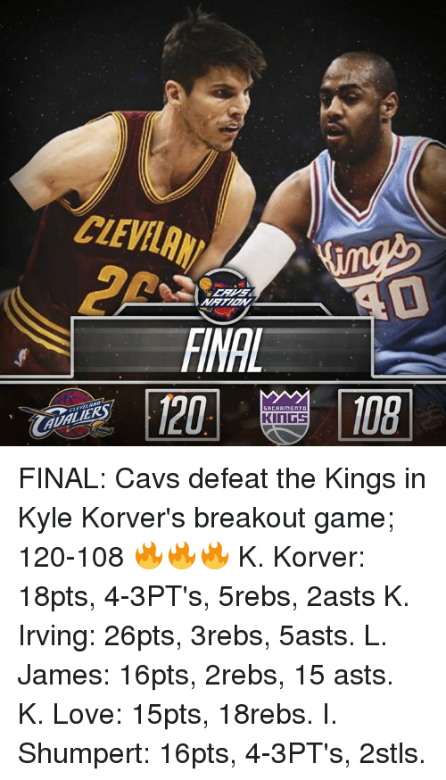 Cavs, Memes, and Sacramento Kings: SACRAMENTO  KINGS FINAL: Cavs defeat the Kings in Kyle Korver's breakout game; 120-108 🔥🔥🔥  K. Korver: 18pts, 4-3PT's, 5rebs, 2asts K. Irving: 26pts, 3rebs, 5asts. L. James: 16pts, 2rebs, 15 asts. K. Love: 15pts, 18rebs. I. Shumpert: 16pts, 4-3PT's, 2stls.