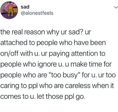 """On Off: sad  @alonestfeels  the real reason why ur sad? ur  attached to people who have been  on/off with u. ur paying attention to  people who ignore u. u make time for  people who are """"too busy"""" for u. ur too  caring to ppl who are careless when it  comes to u. let those ppl go."""