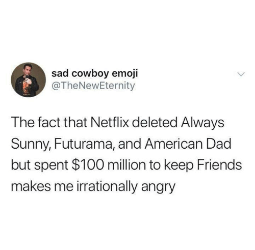 Futurama: sad cowboy emoji  @TheNewEternity  The fact that Netflix deleted Always  Sunny, Futurama, and American Dad  but spent $100 million to keep Friends  makes me irrationally angry