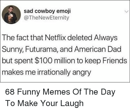 Futurama: sad cowboy emoji  @TheNewEternity  The fact that Netflix deleted Always  Sunny, Futurama, and American Dad  but spent $100 million to keep Friends  makes me irrationally angry 68 Funny Memes Of The Day To Make Your Laugh