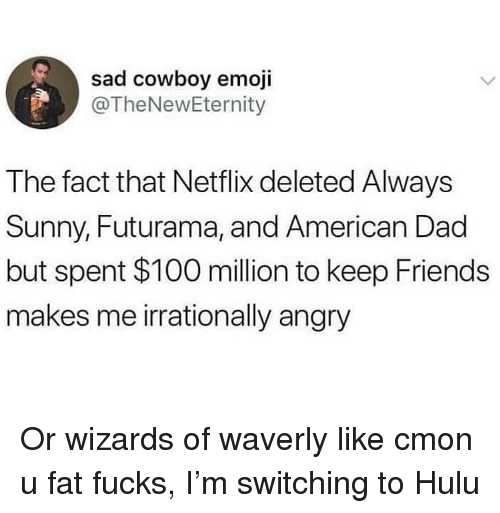 Futurama: sad cowboy emoji  @TheNewEternity  The fact that Netflix deleted Always  Sunny, Futurama, and American Dad  but spent $100 million to keep Friends  makes me irrationally angry Or wizards of waverly like cmon u fat fucks, I'm switching to Hulu