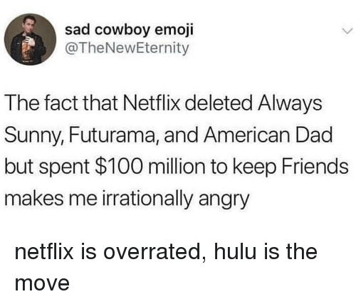 Futurama: sad cowboy emoji  @TheNewEternity  The fact that Netflix deleted Always  Sunny, Futurama, and American Dad  but spent $100 million to keep Friends  makes me irrationally angry netflix is overrated, hulu is the move