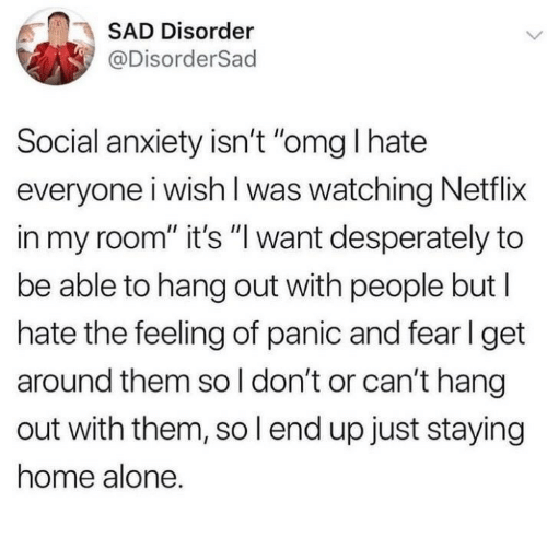 """fer: SAD Disorder  @DisorderSad  Social anxiety isn't """"omg I hate  everyone i wish l was watching Netflix  in my room"""" it's """"l want desperately to  be able to hang out with people but l  hate the feeling of panic and fer l get  around them so l don't or can't hang  out with them, so l end up just staying  home alone."""