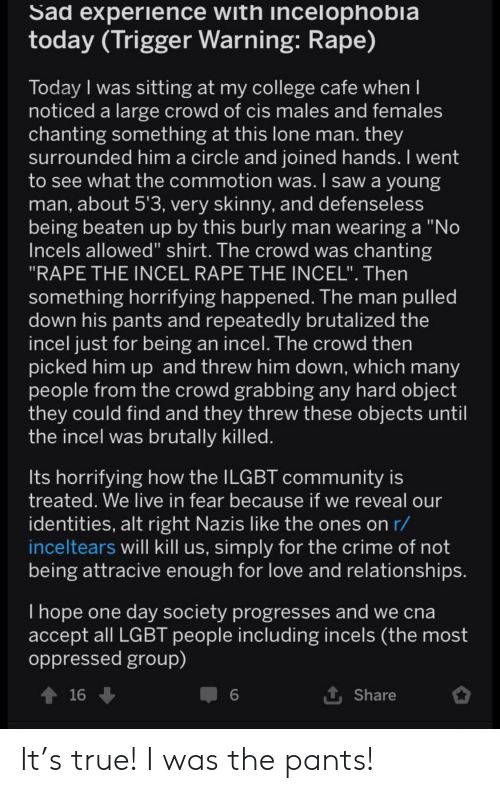 """College, Community, and Crime: Sad experience with incelophobla  today (Trigger Warning: Rape)  Today I was sitting at my college cafe when I  noticed a large crowd of cis males and females  chanting something at this lone man. they  surrounded him a circle and joined hands. I went  to see what the commotion was. I saw a young  man, about 5'3, very skinny, and defenseless  being beaten up by this burly man wearing a """"No  Incels allowed"""" shirt. The crowd was chanting  """"RAPE THE INCEL RAPE THE INCEL"""". Then  something horrifying happened. The man pulled  down his pants and repeatedly brutalized the  incel just for being an incel. The crowd then  picked him up and threw him down, which many  people from the crowd grabbing any hard object  they could find and they threw these objects until  the incel was brutally killed.  Its horrifying how the ILGBT community is  treated. We live in fear because if we reveal our  identities, alt right Nazis like the ones on r/  inceltears will kill us, simply for the crime of not  being attracive enough for love and relationships.  Thope one day society progresses and we cna  accept all LGBT people including incels (the most  oppressed group)  t Share  16  6 It's true! I was the pants!"""
