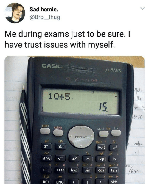 """Homie, Thug, and Sad: Sad homie  @Bro_thug  Me during exams just to be sure. I  have trust issues with myself.  CASIU  fx-82MS  40b  10+5  SHIFT ALPHA  MODE CLR ON  REPLAY  ift  r!  x1 nCr  d/c  ab/c 「 X2 ^ log  nPr  Rec  Pol 3  10x ex e  C sin D cos"""" E tanF  (9hyp sincos tan  STO  RCL ENG  6b b  XY MM  M+"""