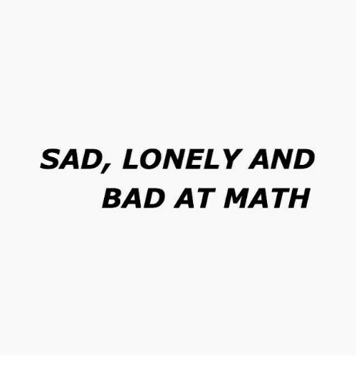 Bad At Math: SAD, LONELY AND  BAD AT MATH