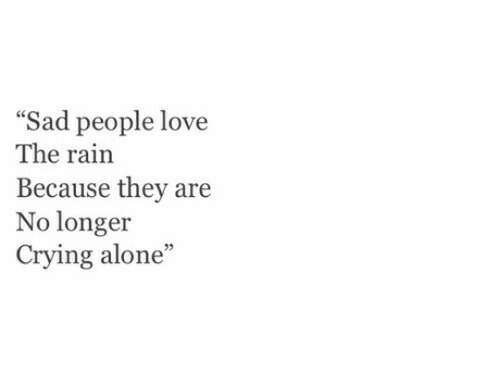 Being Alone, Crying, and Love: Sad people love  The rain  Because they are  No longer  Crying alone  35