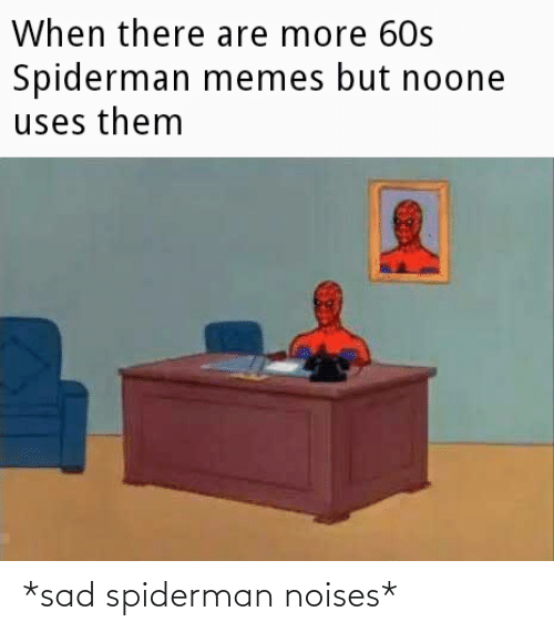 noises: *sad spiderman noises*