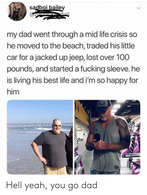 baile: sadboi baile  my dad went through a mid life crisis so  he moved to the beach, traded his little  car for a jacked up jeep, lost over 100  pounds, and started a fucking sleeve. he  is living his best life and i'm so happy for  him Hell yeah, you go dad
