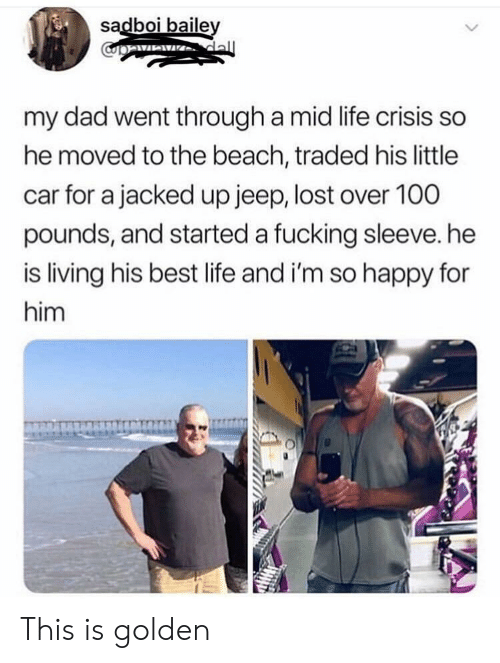 Dad, Fucking, and Life: sadboi baile  my dad went through a mid life crisis so  he moved to the beach, traded his little  car for a jacked up jeep, lost over 100  pounds, and started a fucking sleeve. he  is living his best life and i'm so happy for  him This is golden
