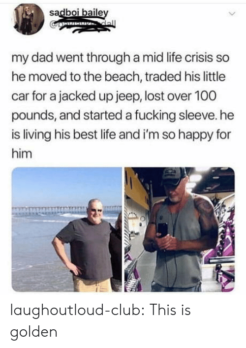 baile: sadboi baile  my dad went through a mid life crisis so  he moved to the beach, traded his little  car for a jacked up jeep, lost over 100  pounds, and started a fucking sleeve. he  is living his best life and i'm so happy for  him laughoutloud-club:  This is golden
