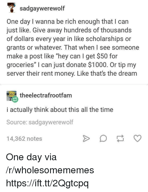 """Money, Time, and All The: sadgaywerewolf  One day I wanna be rich enough that I can  just like. Give away hundreds of thousands  of dollars every year in like scholarships or  grants or whatever. That when I see someone  make a post like """"hey can I get $50 for  groceries"""" I can just donate $1000. Or tip my  server their rent money. Like that's the dream  theelectrafrootfam  i actually think about this all the time  Source: sadgaywerewolf  14,362 notes One day via /r/wholesomememes https://ift.tt/2Qgtcpq"""