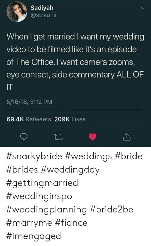 Commentary: Sadiyah  @straufiii  When I get married I want my wedding  video to be filmed like it's an episode  of The Office. I want camera zooms,  eye contact, side commentary ALL OF  IT  5/16/18, 3:12 PM  69.4K Retweets 209K Likes #snarkybride #weddings #bride #brides #weddingday #gettingmarried #weddinginspo #weddingplanning #bride2be #marryme #fiance #imengaged