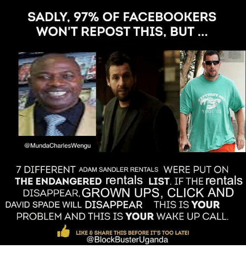Blockbuster Uganda: SADLY, 97% OF FACE BOOKERS  WON'T REPOST THIS, BUT  MundaCharlesWengu  7 DIFFERENT ADAM SANDLER RENTALS  WERE PUT ON  THE ENDANGERED rentals LIST. IF THE rentals  DISAPPEAR GROWN UPS, CLICK AND  DAVID SPADE WILL DISAPPEAR  THIS IS YOUR  PROBLEM AND THIS IS YOUR WAKE UP CALL.  L LIKE & SHARE THIS BEFORE IT'S TOO LATE!  @BlockBusterUganda