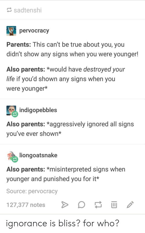 Broomstick: sadtenshi  pervocracy  Parents: This can't be true about you, you  didn't show any signs when you were younger!  Also parents: *would have destroyed your  life if you'd shown any signs when you  were younger*  indigopebbles  Also parents: *aggressively ignored all signs  vou've ever shown*  liongoatsnake  Also parents: *misinterpreted signs when  younger and punished you for it*  Source: pervocracy  127,377 notes > ignorance is bliss? for who?