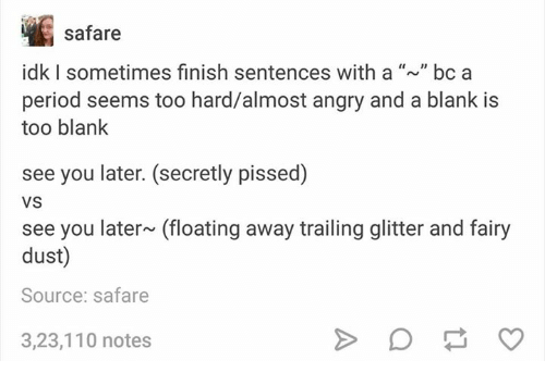 safaree: safare  idk l sometimes finish sentences with a bc a  period seems too hard/almost angry and a blank is  too blank  see you later. (secretly pissed)  VS  see you later~ (floating away trailing glitter and fairy  dust)  Source: safare  3,23,110 notes