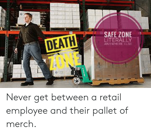 Safe Zone: SAFE ZONE  LITERALLY  ANYWHERE  DEATH Never get between a retail employee and their pallet of merch.