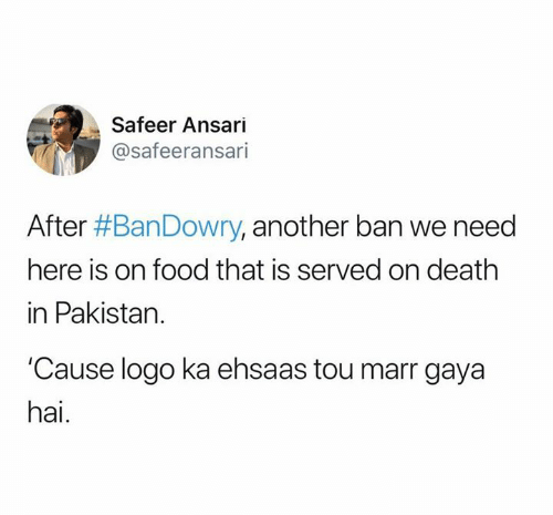 tou: Safeer Ansari  @safeeransari  After #BanDowry, another ban we need  here is on food that is served on death  in Pakistan.  Cause logo ka ehsaas tou marr gaya  hai.