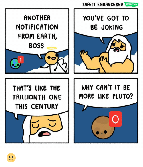 Memes, Earth, and Pluto: SAFELY ENDANCERED WEBTON  YOU'VE GOT TO  ANOTHER  NOTIFICATION  FROM EARTH,  BOSS  BE JOKING  WHY CAN'T IT BE  TRILLIONTH ONE MORE UIKE PLUTO?  THAT'S LIKE THE  THIS CENTURY 🌝