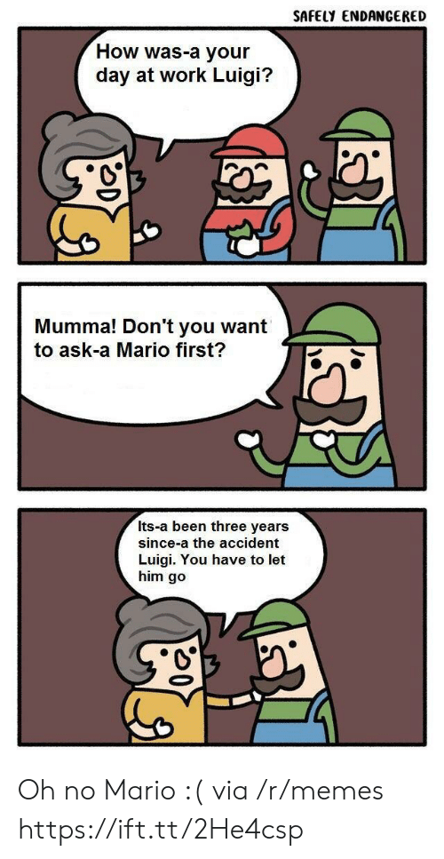 luigi: SAFELY ENDANGERED  How was-a your  day at work Luigi?  Mumma! Don't you want  to ask-a Mario first?  Its-a been three years  since-a the accident  Luigi. You have to let  him go Oh no Mario :( via /r/memes https://ift.tt/2He4csp