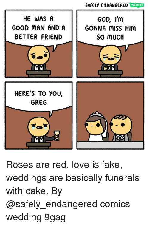9gag, Fake, and God: SAFELY ENDANGERED WEBTOON  HE WAS A  GOOD MAN AND A  BETTER FRIEND  GOD, I'm  GONNA misS HIM  So mUCH  HERE'S TO YOU,  GREG Roses are red, love is fake, weddings are basically funerals with cake. By @safely_endangered comics wedding 9gag