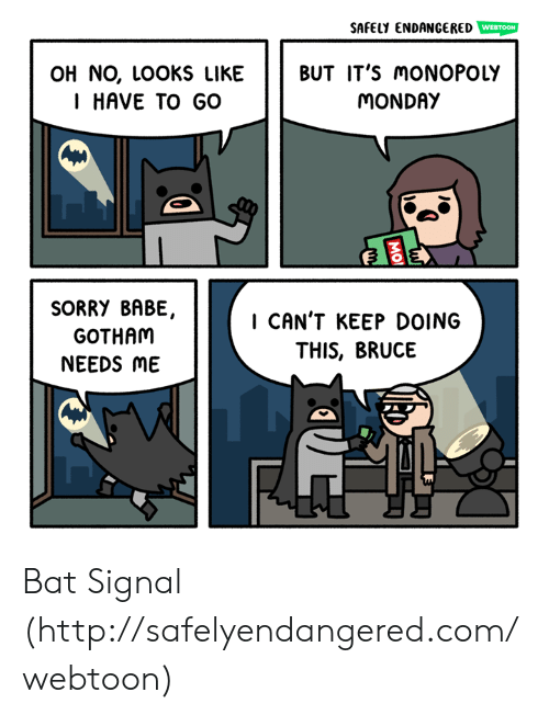 Memes, Monopoly, and Sorry: SAFELY ENDANGERED  WEBTOON  OH NO, LOOKS LIKE BUT IT'S moNOPOLY  I HAVE TO GO  MONDAY  SORRY BABE,  GOTHAM  NEEDS ME  I CAN'T KEEP DOING  THIS, BRUCE Bat Signal (http://safelyendangered.com/webtoon)