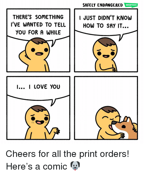 How To Say: SAFELY ENDANGERED WEBTOON  THERE'S SOMETHING IJUST DIDN'T KNOW  HOW TO SAY IT...  l'VE WANTED TO TELL  YOU FOR A WHILE  I... I LOVE YOU Cheers for all the print orders! Here's a comic 🐶